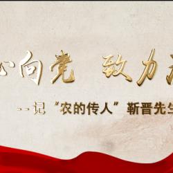 """一心向党 致力为公 记""""农的传人""""靳晋先生"""